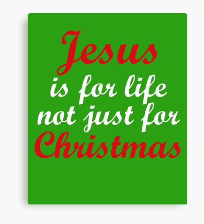 Jesus Is For Life Not Just Christmas Cute Gift  Canvas Print