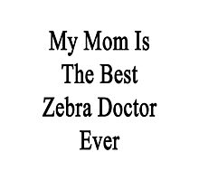 My Mom Is The Best Zebra Doctor Ever  Photographic Print