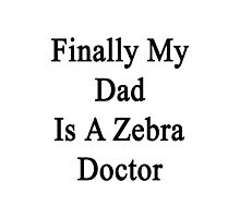 Finally My Dad Is A Zebra Doctor  Photographic Print