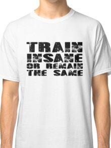 Train insane or remain the same Classic T-Shirt