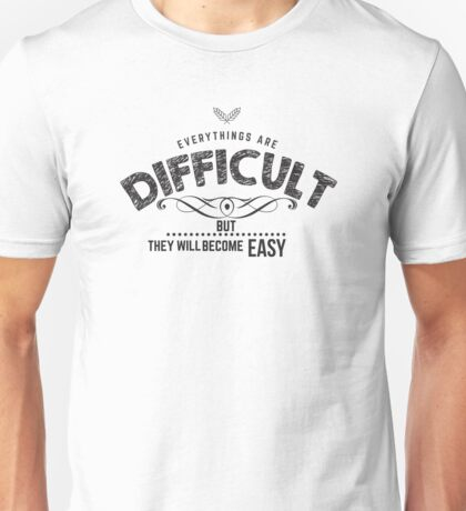 everything are difficult, but they will become easy Unisex T-Shirt