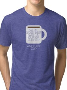 What goes best with a cup of coffee? Another cup Tri-blend T-Shirt