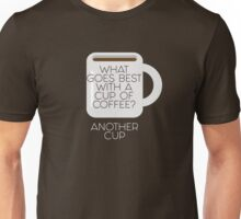 What goes best with a cup of coffee? Another cup Unisex T-Shirt