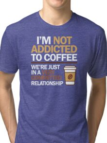 I'm not addicted to coffee... We're in a very committed relationship Tri-blend T-Shirt