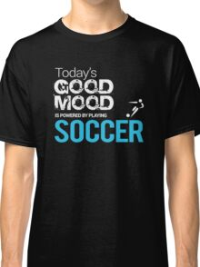 Today's Good Mood Is Powered by Playing Soccer Classic T-Shirt