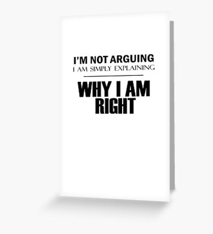 I'm Not Arguing, I Am Simply Explaining, WHY I AM RIGHT Greeting Card