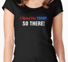 I Voted For Trump... SO THERE! Women's Fitted Scoop T-Shirt