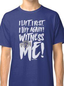 I lift. I rest. I lift again. Witness me! Classic T-Shirt