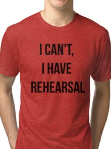I Can't, I Have Rehearsal Tri-blend T-Shirt