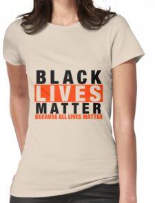BLACK LIVES MATTER BECAUSE ALL LIVES MATTER Womens Fitted T-Shirt