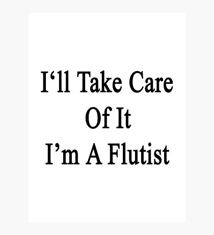 I'll Take Care Of It I'm A Flutist  Photographic Print