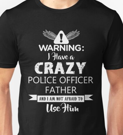 I Have a Crazy Police Officer Father (Not Afraid to Use Him) Unisex T-Shirt