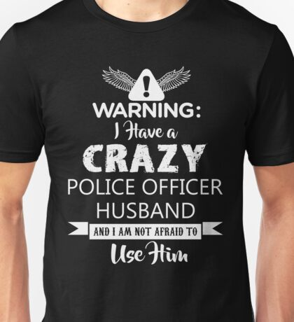 I Have a Crazy Police Officer Husband (Not Afraid to Use Him) Unisex T-Shirt
