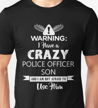 I Have a Crazy Police Officer Son (Not Afraid to Use Him) Unisex T-Shirt