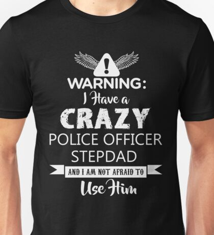 I Have a Crazy Police Officer Stepdad (Not Afraid to Use Him) Unisex T-Shirt