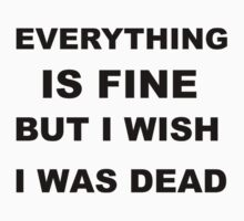 Everything is fine but I wish I was dead. by sweetsixty