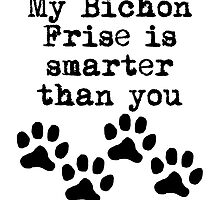My Bichon Frise Is Smarter Than You by kwg2200