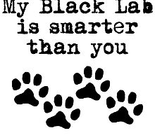 My Black Lab Is Smarter Than You by kwg2200