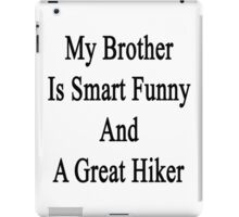 My Brother Is Smart Funny And A Great Hiker  iPad Case/Skin