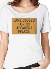 """Road sign - """"Lane closed for no apparent reason"""" Women's Relaxed Fit T-Shirt"""
