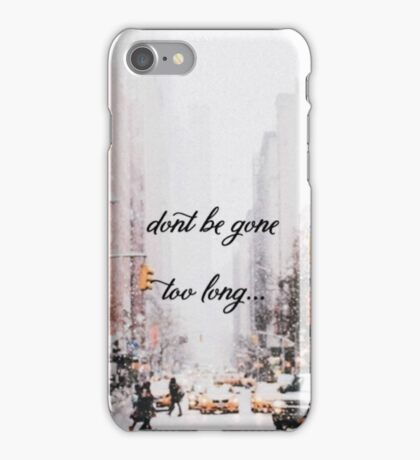Dont be gone too long iPhone Case/Skin
