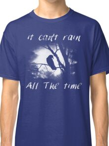 Can't rain all the time Classic T-Shirt