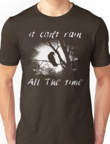 Can't rain all the time Unisex T-Shirt