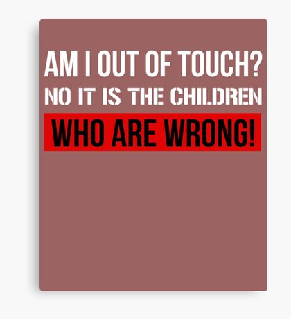 Am I Out Of Touch? No It Is The Children Who Are Wrong Canvas Print