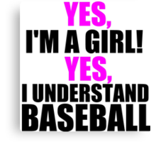 YES, I'M A GIRL! YES, I UNDERSTAND BASEBALL Canvas Print