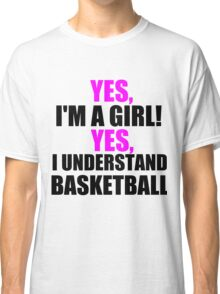 YES, I'M A GIRL! YES, I UNDERSTAND BASKETBALL Classic T-Shirt