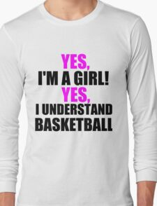 YES, I'M A GIRL! YES, I UNDERSTAND BASKETBALL Long Sleeve T-Shirt
