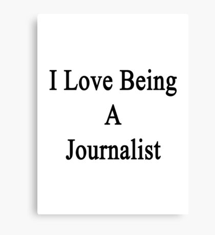 I Love Being A Journalist  Canvas Print