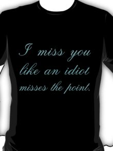 I MISS YOU LIKE AN IDIOT MISSES THE POINT T-Shirt