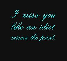 I MISS YOU LIKE AN IDIOT MISSES THE POINT Unisex T-Shirt