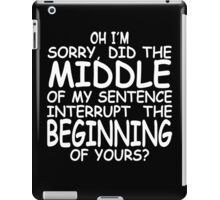 Oh I'm sorry did the middle of my sentence interrupt the beginning of yours iPad Case/Skin