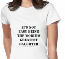 It's Not Easy Being The World's Greatest Daughter - Black Text Womens Fitted T-Shirt