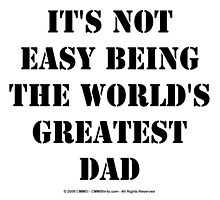 It's Not Easy Being The World's Greatest Dad - Black Text by cmmei
