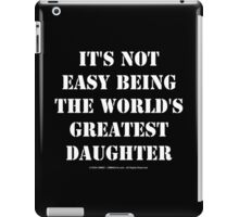 It's Not Easy Being The World's Greatest Daughter - White Text iPad Case/Skin