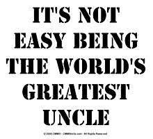 It's Not Easy Being The World's Greatest Uncle - Black Text by cmmei