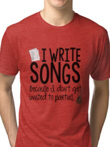 I Write Songs Because I Don't Get Invited To Parties (t-shirt) Tri-blend T-Shirt