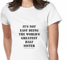 It's Not Easy Being The World's Greatest Half Sister - Black Text Womens Fitted T-Shirt