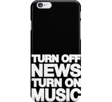 Turn off the news turn on the music iPhone Case/Skin