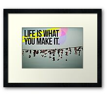 LIFE IS WHAT YOU MAKE IT Framed Print