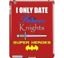 I only date Princes, Knights and Super Heroes iPad Case/Skin