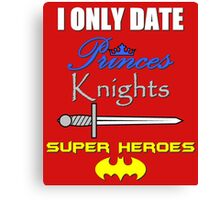 I only date Princes, Knights and Super Heroes Canvas Print