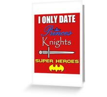 I only date Princes, Knights and Super Heroes Greeting Card
