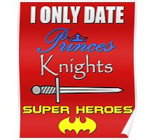 I only date Princes, Knights and Super Heroes Poster