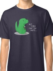 T-rex Can't Do Shots Classic T-Shirt