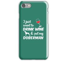 I Just Want To Drink Wine & Pet My Doberman Funny Dog Lover T-Shirt iPhone Case/Skin
