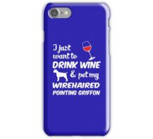 I Just Want To Drink Wine & Pet My Wirehaired Pointing Griffon Funny Dog Lover iPhone Case/Skin